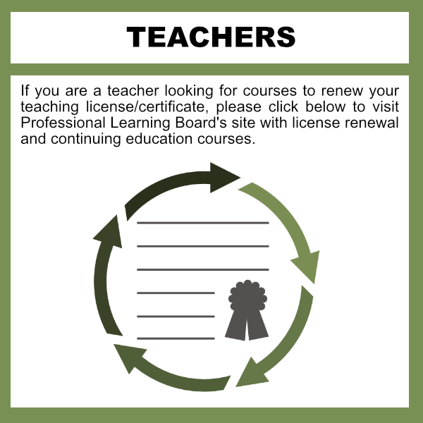 If you are a teacher looking for courses to renew your teaching license/certificate, please click below to visit Professional Learning Board's site with license renewal and continuing education courses.